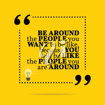 Inspirational motivational quote. Be around the people you want to be like, because you will like the people you are around. Simple trendy design.