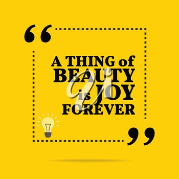 Inspirational motivational quote. A thing of beauty is joy forever. Simple trendy design.