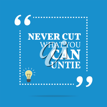Inspirational motivational quote. Never cut what you can untie. Simple trendy design.