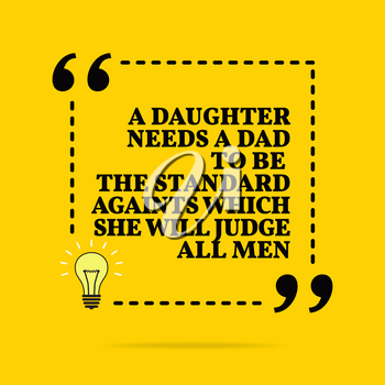Inspirational motivational quote. A daughter needs a dad to be the standard againts which she will judge all men. Black text over yellow background